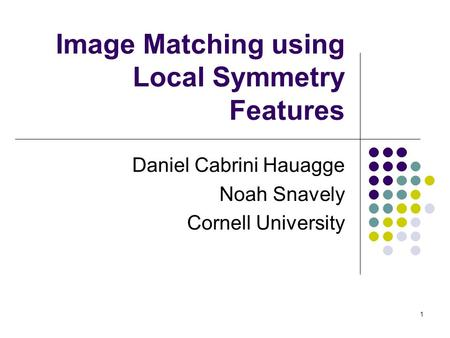 1 Image Matching using Local Symmetry Features Daniel Cabrini Hauagge Noah Snavely Cornell University.