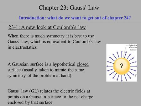 Chapter 23: Gauss ' Law When there is much symmetry it is best to use Gauss ' law, which is equivalent to Coulomb ' s law in electrostatics. A Gaussian.