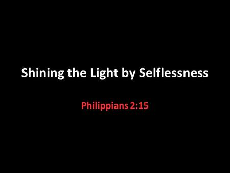 Shining the Light by Selflessness Philippians 2:15.