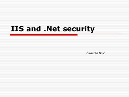 IIS and.Net security -Vasudha Bhat. What is IIS? Why do we need IIS? Internet Information Services (IIS) is a Web server, its primary job is to accept.