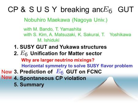 CP & SUSY breaking and GUT Nobuhiro Maekawa (Nagoya Univ.) 1. SUSY GUT and Yukawa structures 2. Unification for Matter sector Why are larger neutrino mixings?