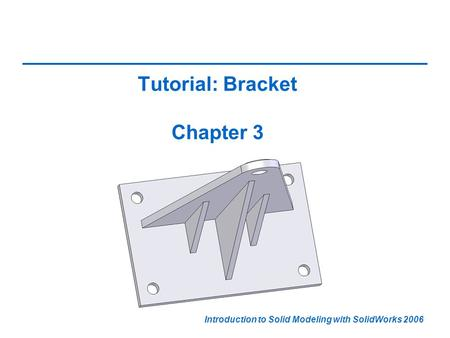 Introduction to Solid Modeling with SolidWorks 2006 Tutorial: Bracket Chapter 3.