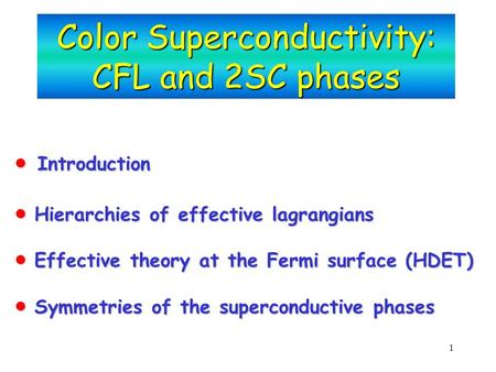 1 Color Superconductivity: CFL and 2SC phases  Introduction  Hierarchies of effective lagrangians  Effective theory at the Fermi surface (HDET)  Symmetries.