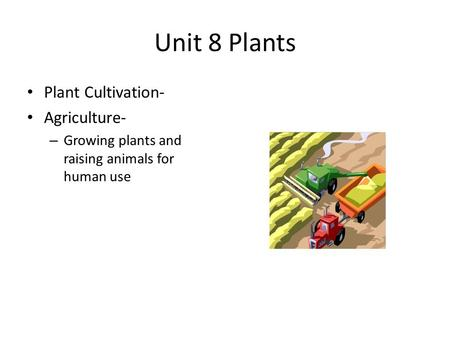 Unit 8 Plants Plant Cultivation- Agriculture- – Growing plants and raising animals for human use.