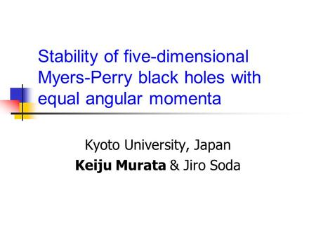 Stability of five-dimensional Myers-Perry black holes with equal angular momenta Kyoto University, Japan Keiju Murata & Jiro Soda.