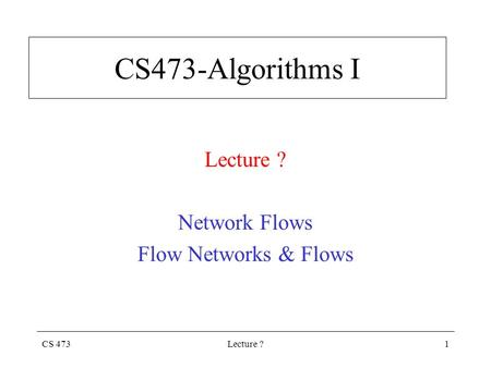 CS 473Lecture ?1 CS473-Algorithms I Lecture ? Network Flows Flow Networks & Flows.