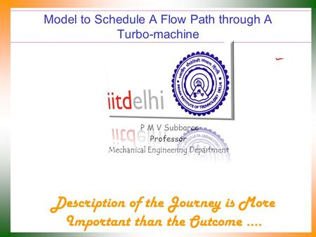 Model to Schedule A Flow Path through A Turbo-machine P M V Subbarao Professor Mechanical Engineering Department Description of the Journey is More Important.