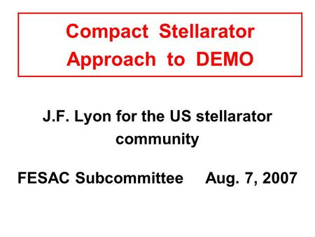 Compact Stellarator Approach to DEMO J.F. Lyon for the US stellarator community FESAC Subcommittee Aug. 7, 2007.