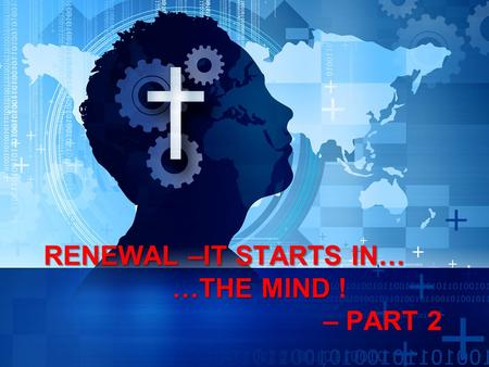 RENEWAL –IT STARTS IN… …THE MIND RENEWAL –IT STARTS IN… …THE MIND ! – PART 2.