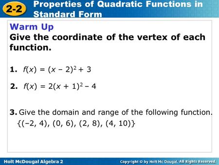 Holt McDougal Algebra 2 2-2 Properties of Quadratic Functions in Standard Form Warm Up Give the coordinate of the vertex of each function. 2. f(x) = 2(x.