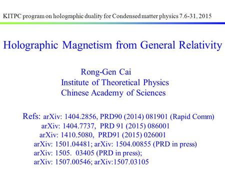 Rong-Gen Cai Institute of Theoretical Physics Chinese Academy of Sciences Holographic Magnetism from General Relativity Refs: arXiv: 1404.2856, PRD90 (2014)