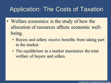 Copyright © 2004 South-Western/Thomson Learning Application: The Costs of Taxation Welfare economicsWelfare economics is the study of how the allocation.
