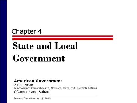Chapter 4 State and Local Government Pearson Education, Inc. © 2006 American Government 2006 Edition To accompany Comprehensive, Alternate, Texas, and.