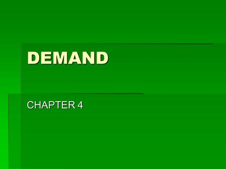 DEMAND CHAPTER 4. Goals & Objectives 1.Describe and illustrate the concept of demand. 2.Describe how demand and utility are related. 3.What causes a change.