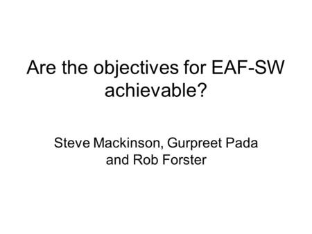 Are the objectives for EAF-SW achievable? Steve Mackinson, Gurpreet Pada and Rob Forster.