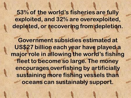 53% of the world's fisheries are fully exploited, and 32% are overexploited, depleted, or recovering from depletion. Government subsidies estimated at.
