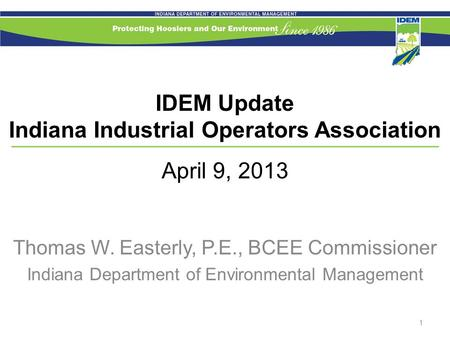 IDEM Update Indiana Industrial Operators Association April 9, 2013 Thomas W. Easterly, P.E., BCEE Commissioner Indiana Department of Environmental Management.