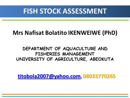 Mrs Nafisat Bolatito IKENWEIWE (PhD) DEPARTMENT OF AQUACULTURE AND FISHERIES MANAGEMENT UNIVERSITY OF AGRICULTURE, ABEOKUTA FISH STOCK ASSESSMENT