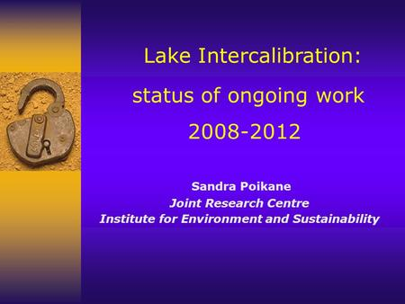 Lake Intercalibration: status of ongoing work 2008-2012 Sandra Poikane Joint Research Centre Institute for Environment and Sustainability.