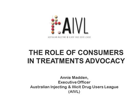 THE ROLE OF CONSUMERS IN TREATMENTS ADVOCACY Annie Madden, Executive Officer Australian Injecting & Illicit Drug Users League (AIVL)