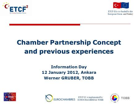 ETCF-II is co-funded by the European Union and Turkey ETCF-II is implemented by EUROCHAMBRES& TOBB TOBB Chamber Partnership Concept and previous experiences.