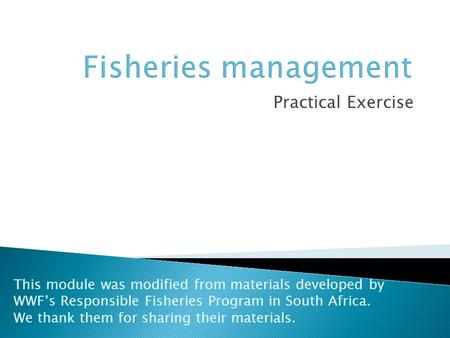 Practical Exercise This module was modified from materials developed by WWF's Responsible Fisheries Program in South Africa. We thank them for sharing.