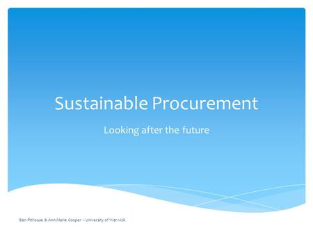 Sustainable Procurement Looking after the future Ben Pithouse & Ann-Marie Cooper – University of Warwick.