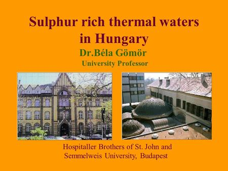 Sulphur rich thermal waters in Hungary Dr.Béla Gömör University Professor Hospitaller Brothers of St. John and Semmelweis University, Budapest.