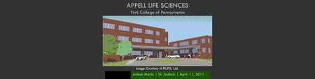 APPELL LIFE SCIENCES York College of Pennsylvania Joshua Martz | Dr. Srebric | April 11, 2011 Image Courtesy of RLPS, Ltd.