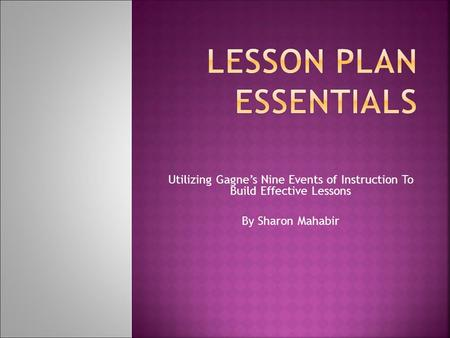 Utilizing Gagne's Nine Events of Instruction To Build Effective Lessons By Sharon Mahabir.