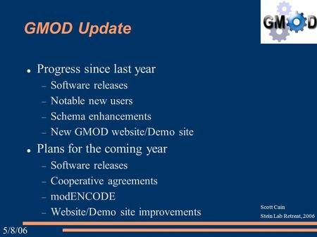5/8/06 Scott Cain Stein Lab Retreat, 2006 GMOD Update Progress since last year  Software releases  Notable new users  Schema enhancements  New GMOD.