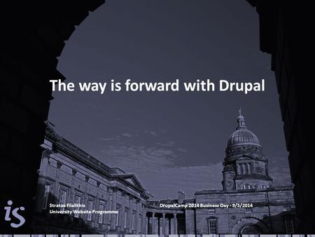 The way is forward with Drupal Stratos FilalithisDrupalCamp 2014 Business Day - 9/5/2014 University Website Programme.