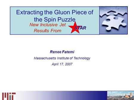 Renee Fatemi 1 STAR Extracting the Gluon Piece of the Spin Puzzle New Inclusive Jet Results From STAR Renee Fatemi Massachusetts Institute of Technology.