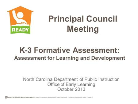 K-3 Formative Assessment: Assessment for Learning and Development Principal Council Meeting North Carolina Department of Public Instruction Office of Early.