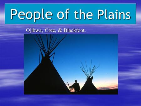 People of the Plains Ojibwa, Cree, & Blackfoot. Ojibwa, Cree, & Blackfoot.
