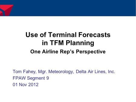 Use of Terminal Forecasts in TFM Planning One Airline Rep's Perspective Tom Fahey, Mgr. Meteorology, Delta Air Lines, Inc. FPAW Segment 9 01 Nov 2012.