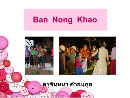 Ban Nong Khao ครูจันทนา คำอนุกูล. Ban Nong Khao is a village in Tha Maung District, Kanchanaburi Province. It takes only 12 kilometres from Kanchanaburi.