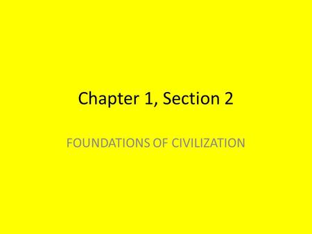 Chapter 1, Section 2 FOUNDATIONS OF CIVILIZATION.