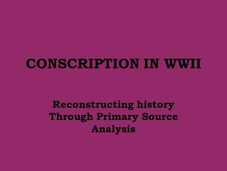 CONSCRIPTION IN WWII Reconstructing history Through Primary Source Analysis.