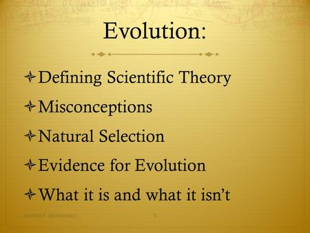 Evolution:  Defining Scientific Theory  Misconceptions  Natural Selection  Evidence for Evolution  What it is and what it isn't Jennifer E. Michnowicz1.