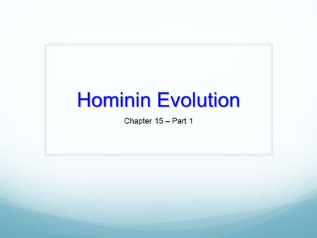 Hominin Evolution Chapter 15 – Part 1. Classification of Humans.