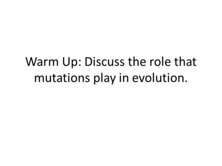 Warm Up: Discuss the role that mutations play in evolution.