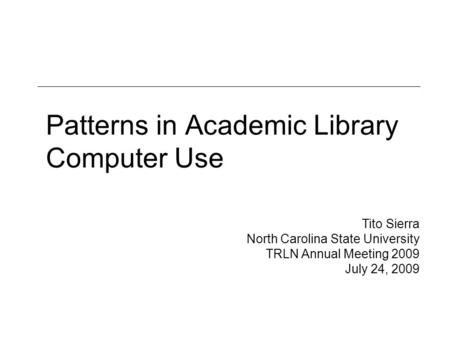 Patterns in Academic Library Computer Use Tito Sierra North Carolina State University TRLN Annual Meeting 2009 July 24, 2009.