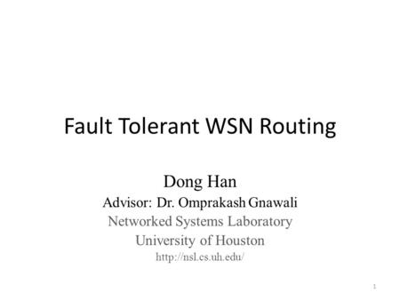 Fault Tolerant WSN Routing Dong Han Advisor: Dr. Omprakash Gnawali Networked Systems Laboratory University of Houston  1.