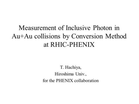 Measurement of Inclusive Photon in Au+Au collisions by Conversion Method at RHIC-PHENIX T. Hachiya, Hiroshima Univ., for the PHENIX collaboration.