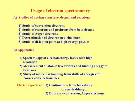 Usage of electron spectrometry A)Studies of nuclear structure, decays and reactions 1) Study of conversion electrons 2) Study of electrons and positrons.