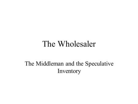The Wholesaler The Middleman and the Speculative Inventory.