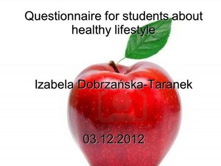 Questionnaire for students about healthy lifestyle Izabela Dobrzańska-Taranek 03.12.2012.