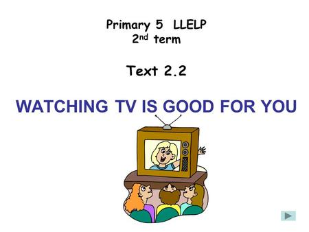 Primary 5 LLELP 2 nd term Text 2.2 WATCHING TV IS GOOD FOR YOU.