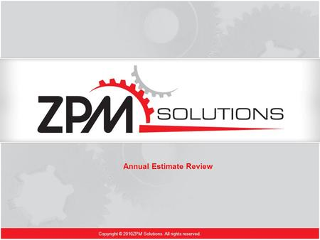 Copyright © 2010ZPM Solutions. All rights reserved. Annual Estimate Review.